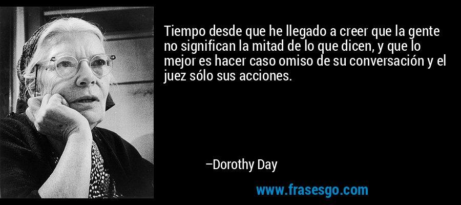Tiempo desde que he llegado a creer que la gente no significan la mitad de lo que dicen, y que lo mejor es hacer caso omiso de su conversación y el juez sólo sus acciones. – Dorothy Day
