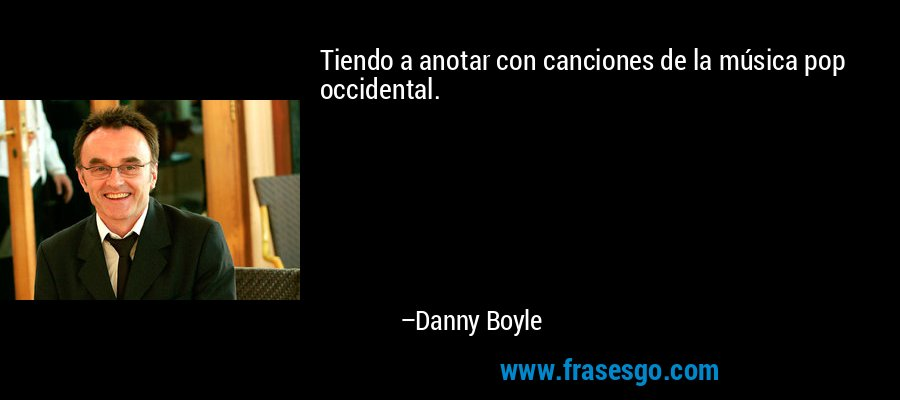 Tiendo a anotar con canciones de la música pop occidental. – Danny Boyle