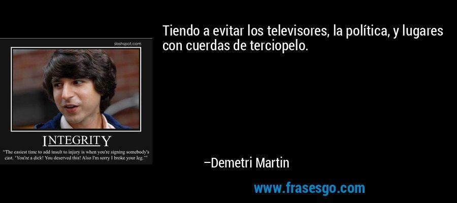 Tiendo a evitar los televisores, la política, y lugares con cuerdas de terciopelo. – Demetri Martin