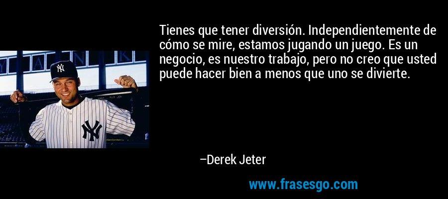 Tienes que tener diversión. Independientemente de cómo se mire, estamos jugando un juego. Es un negocio, es nuestro trabajo, pero no creo que usted puede hacer bien a menos que uno se divierte. – Derek Jeter