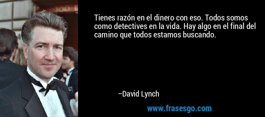 Tienes razón en el dinero con eso. Todos somos como detectives en la vida. Hay algo en el final del camino que todos estamos buscando. – David Lynch