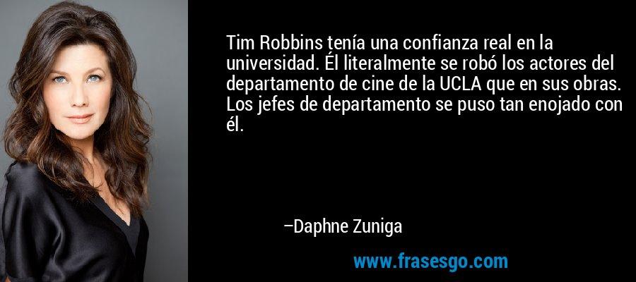 Tim Robbins tenía una confianza real en la universidad. Él literalmente se robó los actores del departamento de cine de la UCLA que en sus obras. Los jefes de departamento se puso tan enojado con él. – Daphne Zuniga