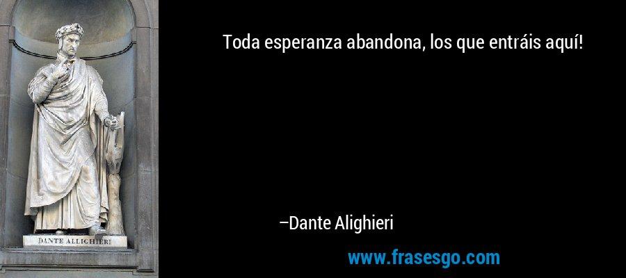 Toda esperanza abandona, los que entráis aquí! – Dante Alighieri