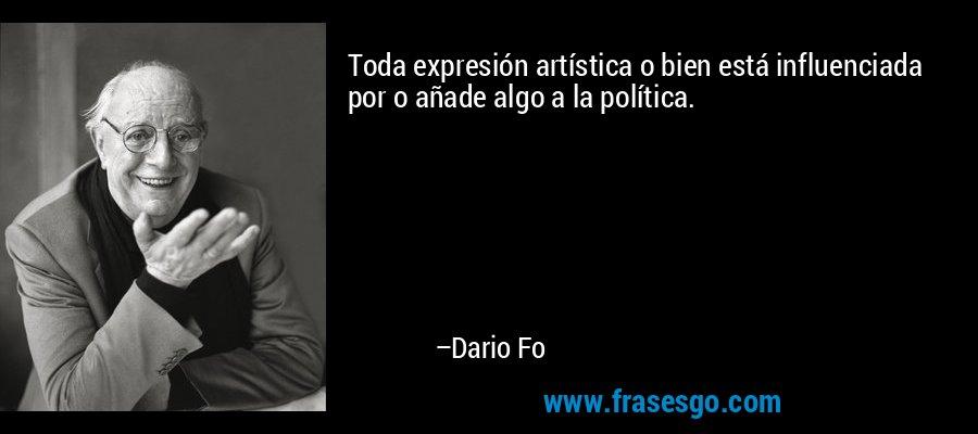 Toda expresión artística o bien está influenciada por o añade algo a la política. – Dario Fo
