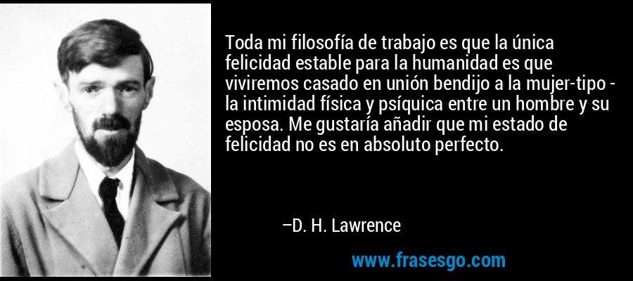 Toda mi filosofía de trabajo es que la única felicidad estable para la humanidad es que viviremos casado en unión bendijo a la mujer-tipo - la intimidad física y psíquica entre un hombre y su esposa. Me gustaría añadir que mi estado de felicidad no es en absoluto perfecto. – D. H. Lawrence