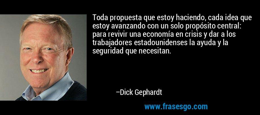 Toda propuesta que estoy haciendo, cada idea que estoy avanzando con un solo propósito central: para revivir una economía en crisis y dar a los trabajadores estadounidenses la ayuda y la seguridad que necesitan. – Dick Gephardt