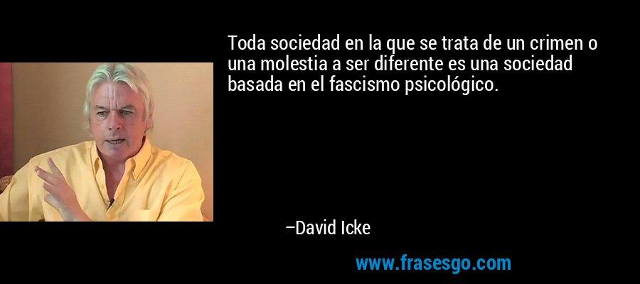 Toda sociedad en la que se trata de un crimen o una molestia a ser diferente es una sociedad basada en el fascismo psicológico. – David Icke