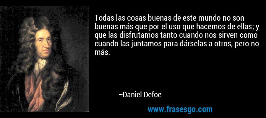 Todas las cosas buenas de este mundo no son buenas más que por el uso que hacemos de ellas; y que las disfrutamos tanto cuando nos sirven como cuando las juntamos para dárselas a otros, pero no más. – Daniel Defoe