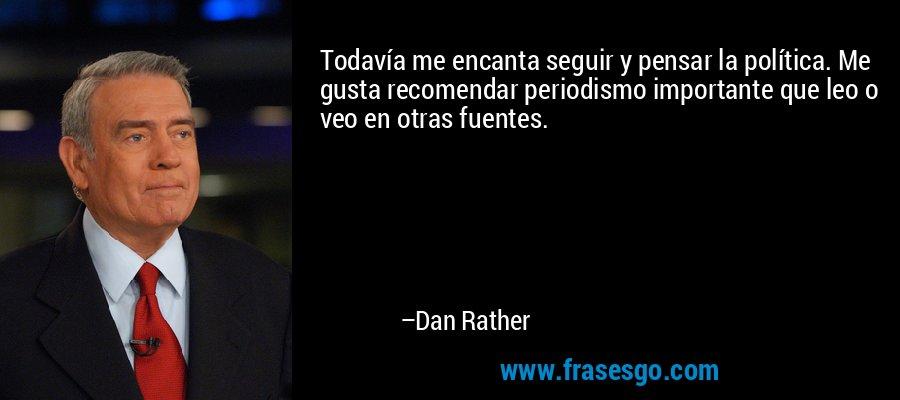 Todavía me encanta seguir y pensar la política. Me gusta recomendar periodismo importante que leo o veo en otras fuentes. – Dan Rather