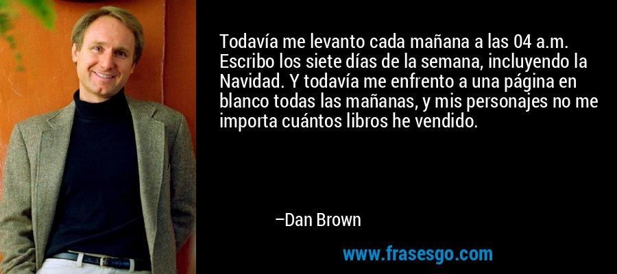 Todavía me levanto cada mañana a las 04 a.m. Escribo los siete días de la semana, incluyendo la Navidad. Y todavía me enfrento a una página en blanco todas las mañanas, y mis personajes no me importa cuántos libros he vendido. – Dan Brown