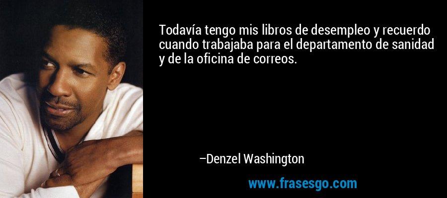 Todavía tengo mis libros de desempleo y recuerdo cuando trabajaba para el departamento de sanidad y de la oficina de correos. – Denzel Washington