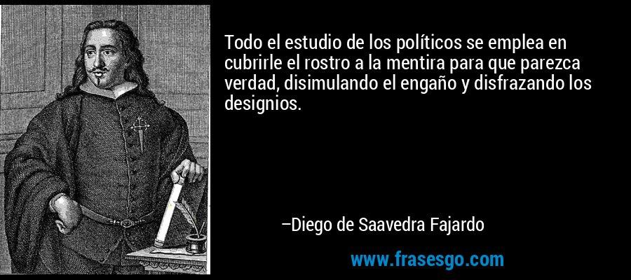 Todo el estudio de los políticos se emplea en cubrirle el rostro a la mentira para que parezca verdad, disimulando el engaño y disfrazando los designios. – Diego de Saavedra Fajardo