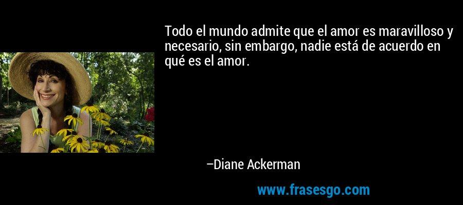 Todo el mundo admite que el amor es maravilloso y necesario, sin embargo, nadie está de acuerdo en qué es el amor. – Diane Ackerman