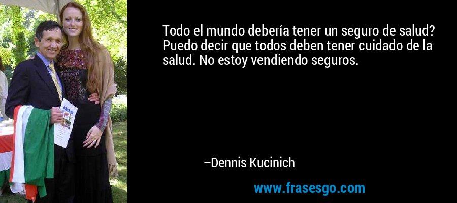 Todo el mundo debería tener un seguro de salud? Puedo decir que todos deben tener cuidado de la salud. No estoy vendiendo seguros. – Dennis Kucinich