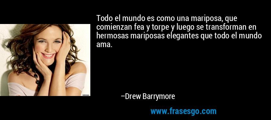 Todo el mundo es como una mariposa, que comienzan fea y torpe y luego se transforman en hermosas mariposas elegantes que todo el mundo ama. – Drew Barrymore