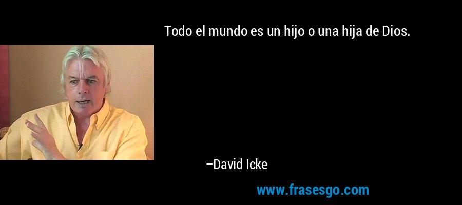 Todo el mundo es un hijo o una hija de Dios. – David Icke