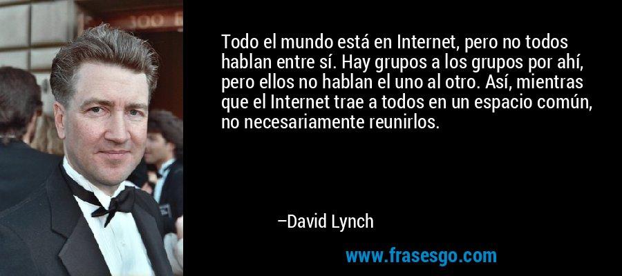 Todo el mundo está en Internet, pero no todos hablan entre sí. Hay grupos a los grupos por ahí, pero ellos no hablan el uno al otro. Así, mientras que el Internet trae a todos en un espacio común, no necesariamente reunirlos. – David Lynch