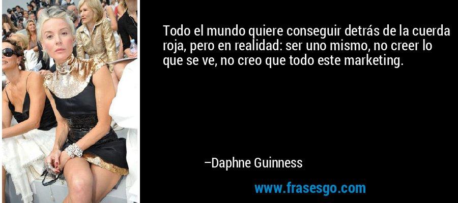 Todo el mundo quiere conseguir detrás de la cuerda roja, pero en realidad: ser uno mismo, no creer lo que se ve, no creo que todo este marketing. – Daphne Guinness