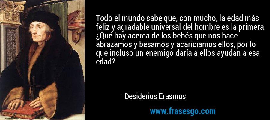 Todo el mundo sabe que, con mucho, la edad más feliz y agradable universal del hombre es la primera. ¿Qué hay acerca de los bebés que nos hace abrazamos y besamos y acariciamos ellos, por lo que incluso un enemigo daría a ellos ayudan a esa edad? – Desiderius Erasmus