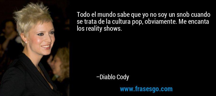 Todo el mundo sabe que yo no soy un snob cuando se trata de la cultura pop, obviamente. Me encanta los reality shows. – Diablo Cody