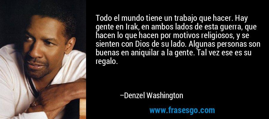 Todo el mundo tiene un trabajo que hacer. Hay gente en Irak, en ambos lados de esta guerra, que hacen lo que hacen por motivos religiosos, y se sienten con Dios de su lado. Algunas personas son buenas en aniquilar a la gente. Tal vez ese es su regalo. – Denzel Washington