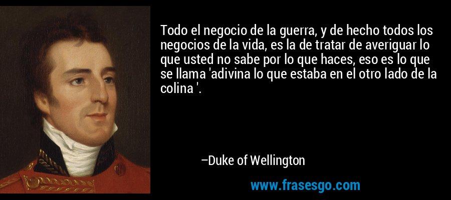 Todo el negocio de la guerra, y de hecho todos los negocios de la vida, es la de tratar de averiguar lo que usted no sabe por lo que haces, eso es lo que se llama 'adivina lo que estaba en el otro lado de la colina '. – Duke of Wellington