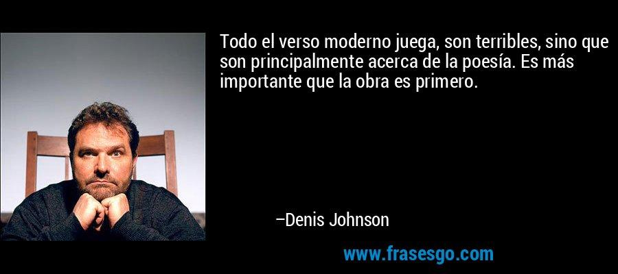 Todo el verso moderno juega, son terribles, sino que son principalmente acerca de la poesía. Es más importante que la obra es primero. – Denis Johnson