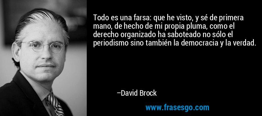 Todo es una farsa: que he visto, y sé de primera mano, de hecho de mi propia pluma, como el derecho organizado ha saboteado no sólo el periodismo sino también la democracia y la verdad. – David Brock
