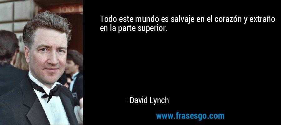 Todo este mundo es salvaje en el corazón y extraño en la parte superior. – David Lynch