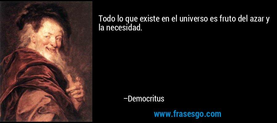 Todo lo que existe en el universo es fruto del azar y la necesidad. – Democritus