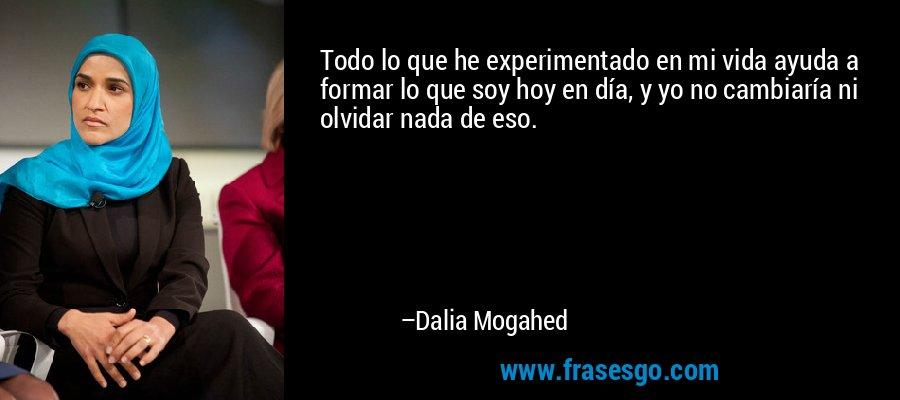 Todo lo que he experimentado en mi vida ayuda a formar lo que soy hoy en día, y yo no cambiaría ni olvidar nada de eso. – Dalia Mogahed