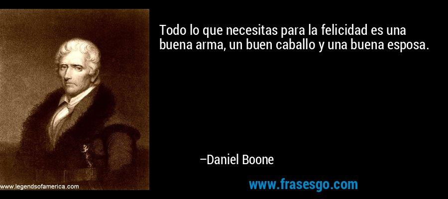 Todo lo que necesitas para la felicidad es una buena arma, un buen caballo y una buena esposa. – Daniel Boone