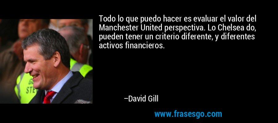 Todo lo que puedo hacer es evaluar el valor del Manchester United perspectiva. Lo Chelsea do, pueden tener un criterio diferente, y diferentes activos financieros. – David Gill