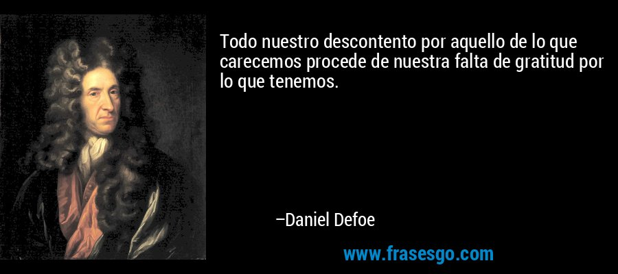 Todo nuestro descontento por aquello de lo que carecemos procede de nuestra falta de gratitud por lo que tenemos. – Daniel Defoe