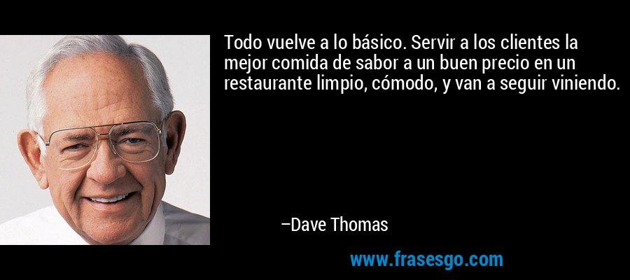 Todo vuelve a lo básico. Servir a los clientes la mejor comida de sabor a un buen precio en un restaurante limpio, cómodo, y van a seguir viniendo. – Dave Thomas