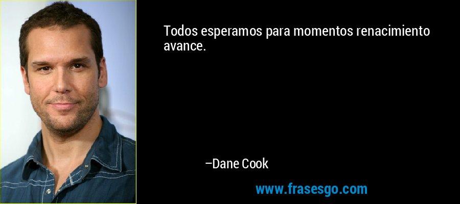 Todos esperamos para momentos renacimiento avance. – Dane Cook