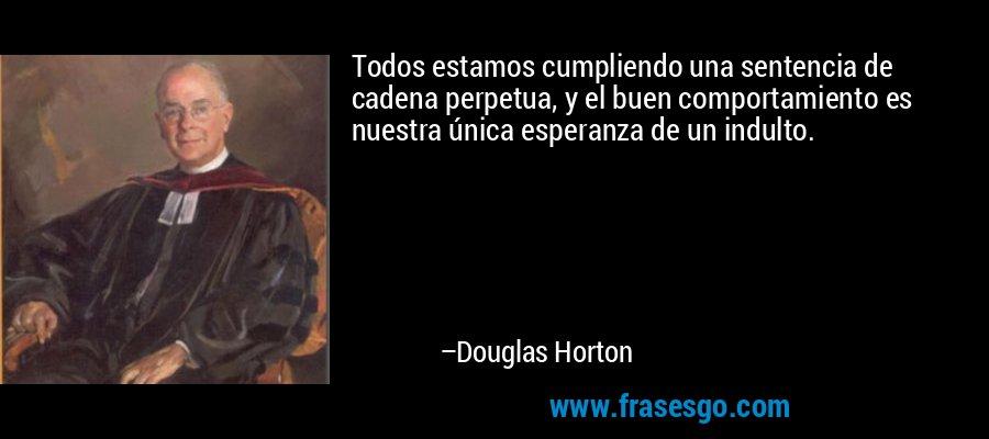 Todos estamos cumpliendo una sentencia de cadena perpetua, y el buen comportamiento es nuestra única esperanza de un indulto. – Douglas Horton