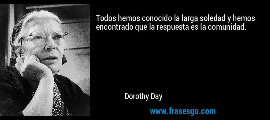 Todos hemos conocido la larga soledad y hemos encontrado que la respuesta es la comunidad. – Dorothy Day