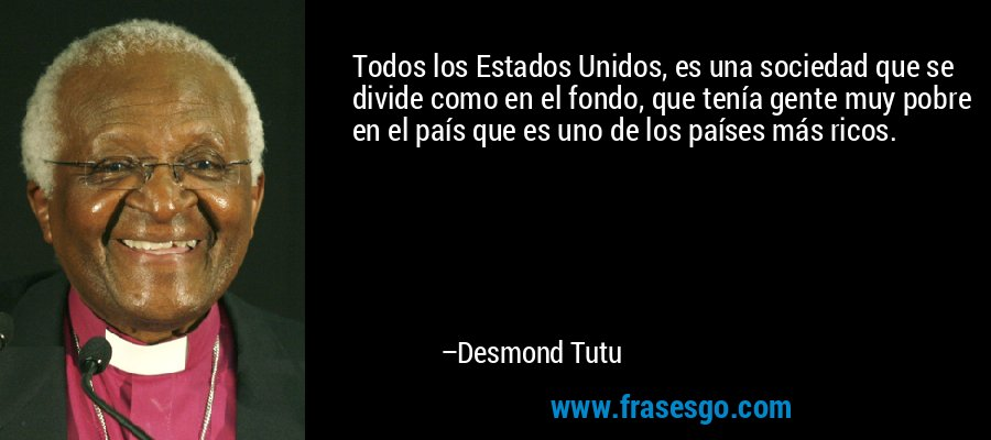 Todos los Estados Unidos, es una sociedad que se divide como en el fondo, que tenía gente muy pobre en el país que es uno de los países más ricos. – Desmond Tutu