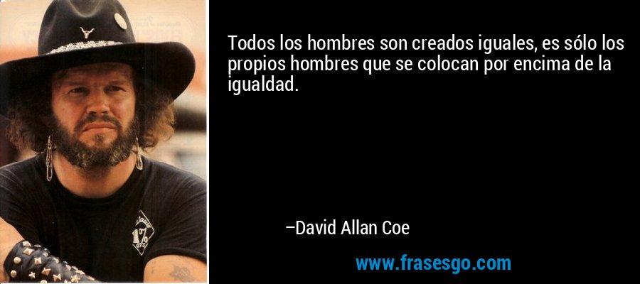 Todos los hombres son creados iguales, es sólo los propios hombres que se colocan por encima de la igualdad. – David Allan Coe