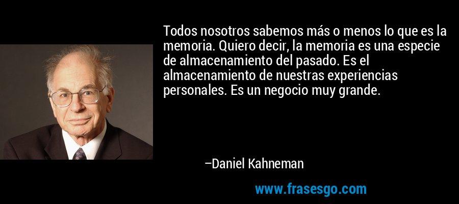 Todos nosotros sabemos más o menos lo que es la memoria. Quiero decir, la memoria es una especie de almacenamiento del pasado. Es el almacenamiento de nuestras experiencias personales. Es un negocio muy grande. – Daniel Kahneman