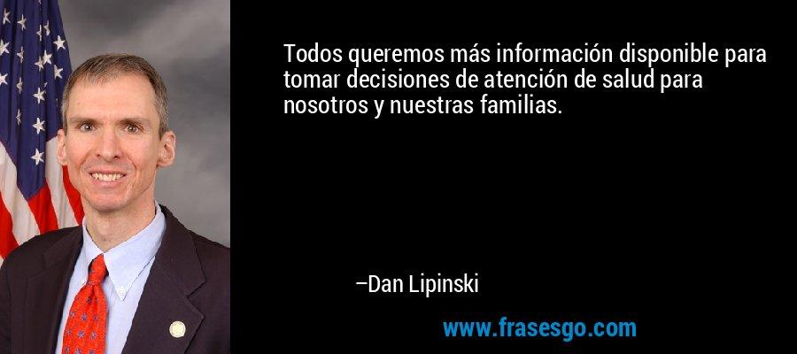Todos queremos más información disponible para tomar decisiones de atención de salud para nosotros y nuestras familias. – Dan Lipinski