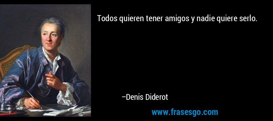 Todos quieren tener amigos y nadie quiere serlo. – Denis Diderot