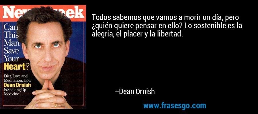 Todos sabemos que vamos a morir un día, pero ¿quién quiere pensar en ello? Lo sostenible es la alegría, el placer y la libertad. – Dean Ornish