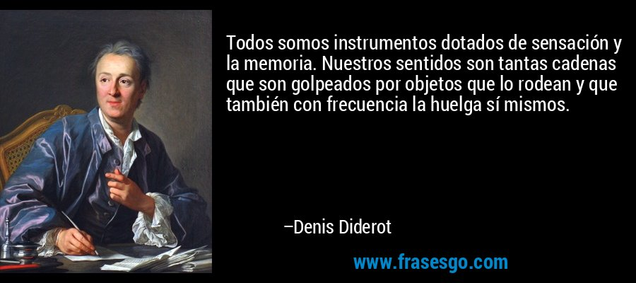 Todos somos instrumentos dotados de sensación y la memoria. Nuestros sentidos son tantas cadenas que son golpeados por objetos que lo rodean y que también con frecuencia la huelga sí mismos. – Denis Diderot