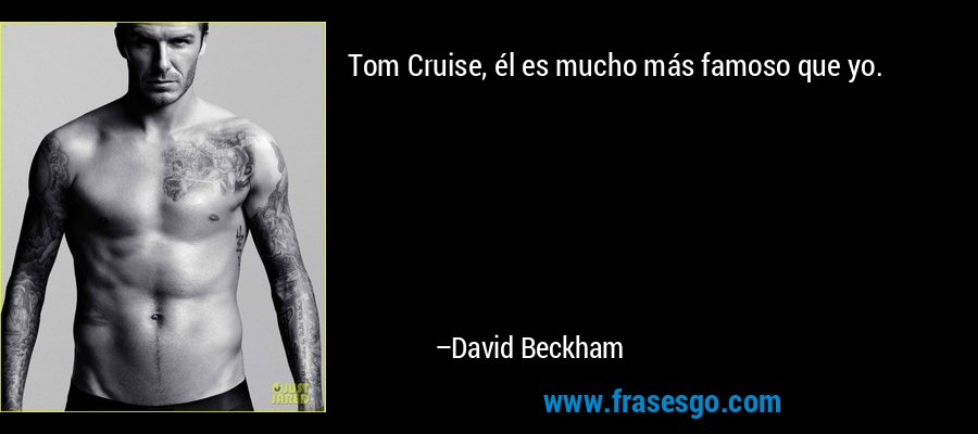 Tom Cruise, él es mucho más famoso que yo. – David Beckham