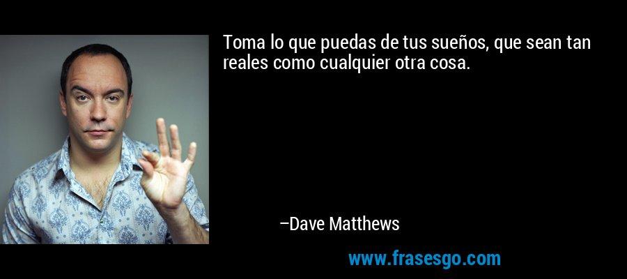 Toma lo que puedas de tus sueños, que sean tan reales como cualquier otra cosa. – Dave Matthews
