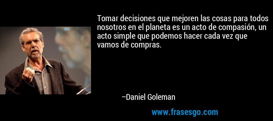 Tomar decisiones que mejoren las cosas para todos nosotros en el planeta es un acto de compasión, un acto simple que podemos hacer cada vez que vamos de compras. – Daniel Goleman