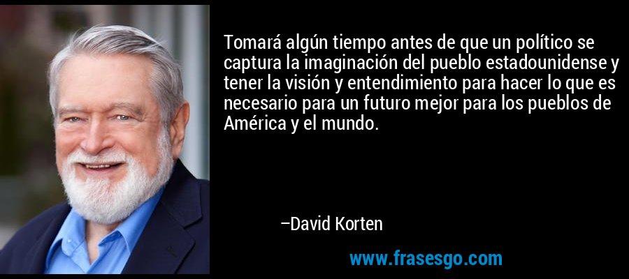 Tomará algún tiempo antes de que un político se captura la imaginación del pueblo estadounidense y tener la visión y entendimiento para hacer lo que es necesario para un futuro mejor para los pueblos de América y el mundo. – David Korten