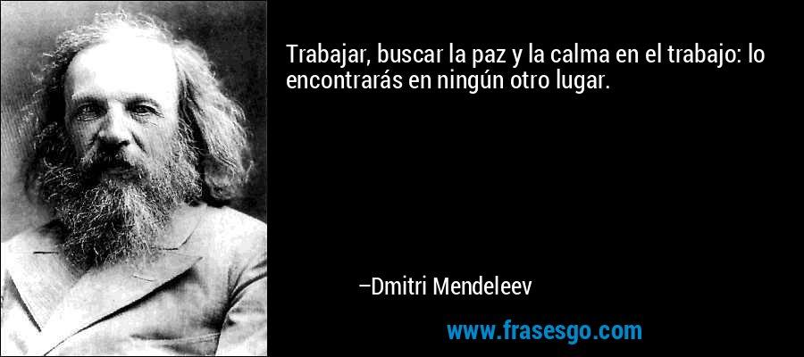 Trabajar, buscar la paz y la calma en el trabajo: lo encontrarás en ningún otro lugar. – Dmitri Mendeleev